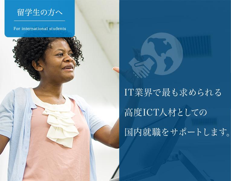 IT業界で最も求められる高度ICT人材としての国内就職をサポートします